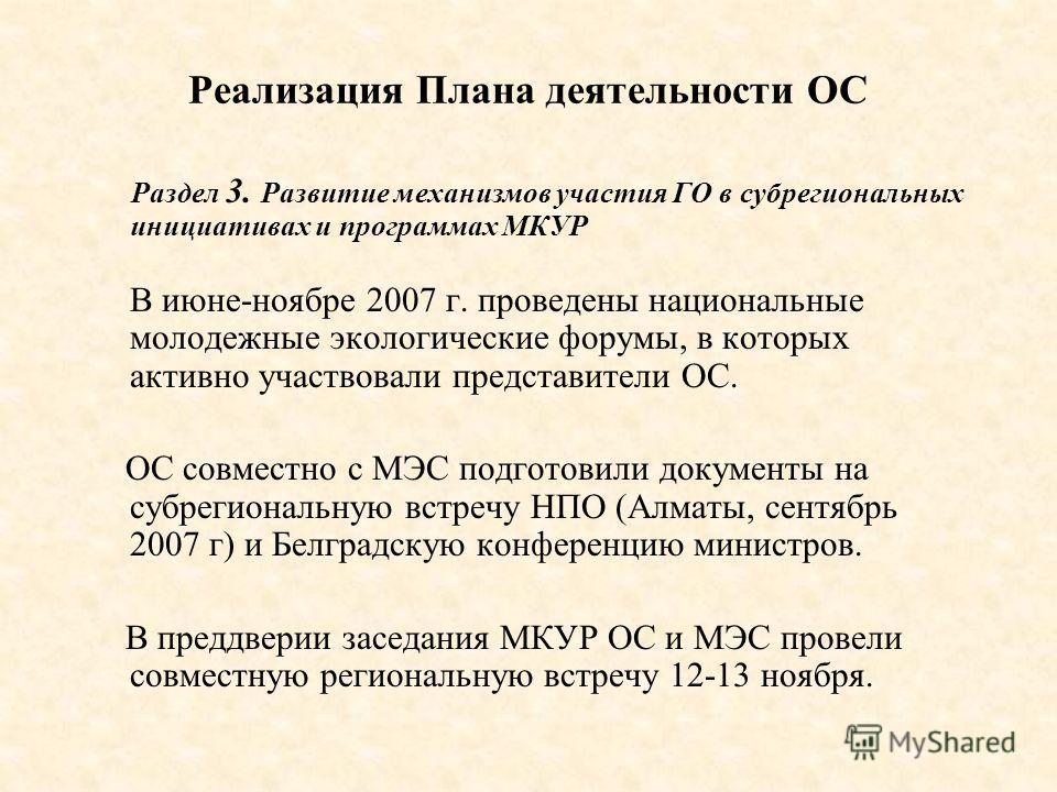 Реализация Плана деятельности ОС Раздел 3. Развитие механизмов участия ГО в субрегиональных инициативах и программах МКУР В июне-ноябре 2007 г. проведены национальные молодежные экологические форумы, в которых активно участвовали представители ОС. ОС