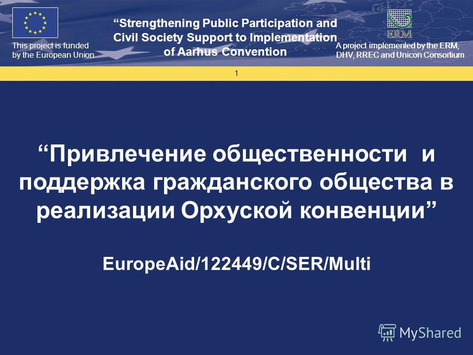This project is funded by the European Union Strengthening Public Participation and Civil Society Support to Implementation of Aarhus Convention A project implemented by the ERM, DHV, RREC and Unicon Consortium 1 Привлечение общественности и поддержк