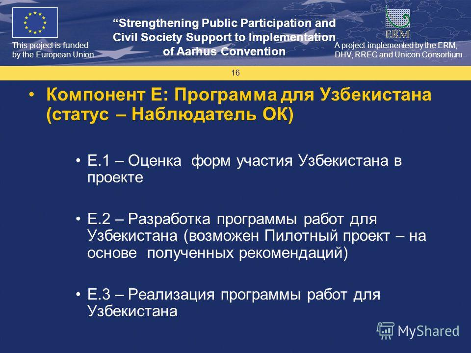 This project is funded by the European Union Strengthening Public Participation and Civil Society Support to Implementation of Aarhus Convention A project implemented by the ERM, DHV, RREC and Unicon Consortium 16 Компонент E: Программа для Узбекиста