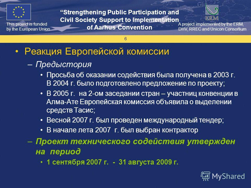 This project is funded by the European Union Strengthening Public Participation and Civil Society Support to Implementation of Aarhus Convention A project implemented by the ERM, DHV, RREC and Unicon Consortium 6 Реакция Европейской комиссии –Предыст