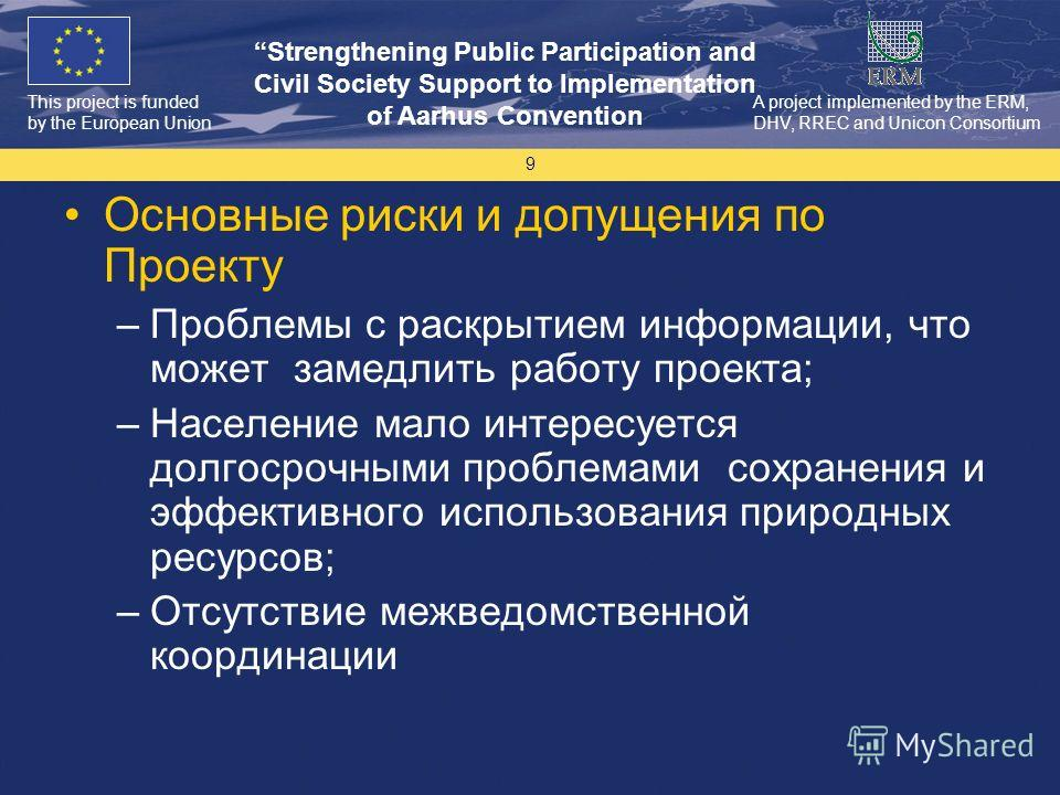 This project is funded by the European Union Strengthening Public Participation and Civil Society Support to Implementation of Aarhus Convention A project implemented by the ERM, DHV, RREC and Unicon Consortium 9 Основные риски и допущения по Проекту