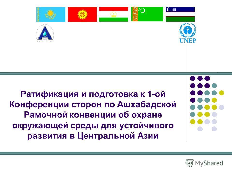Ратификация и подготовка к 1-ой Конференции сторон по Ашхабадской Рамочной конвенции об охране окружающей среды для устойчивого развития в Центральной Азии