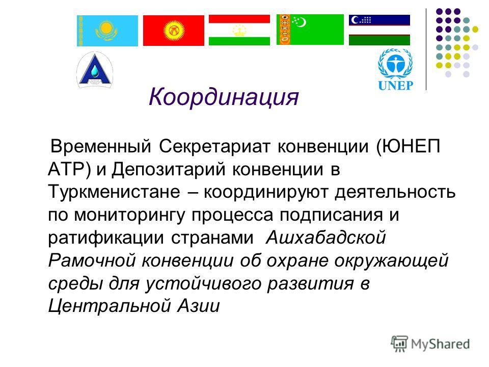 Временный Секретариат конвенции (ЮНЕП АТР) и Депозитарий конвенции в Туркменистане – координируют деятельность по мониторингу процесса подписания и ратификации странами Ашхабадской Рамочной конвенции об охране окружающей среды для устойчивого развити