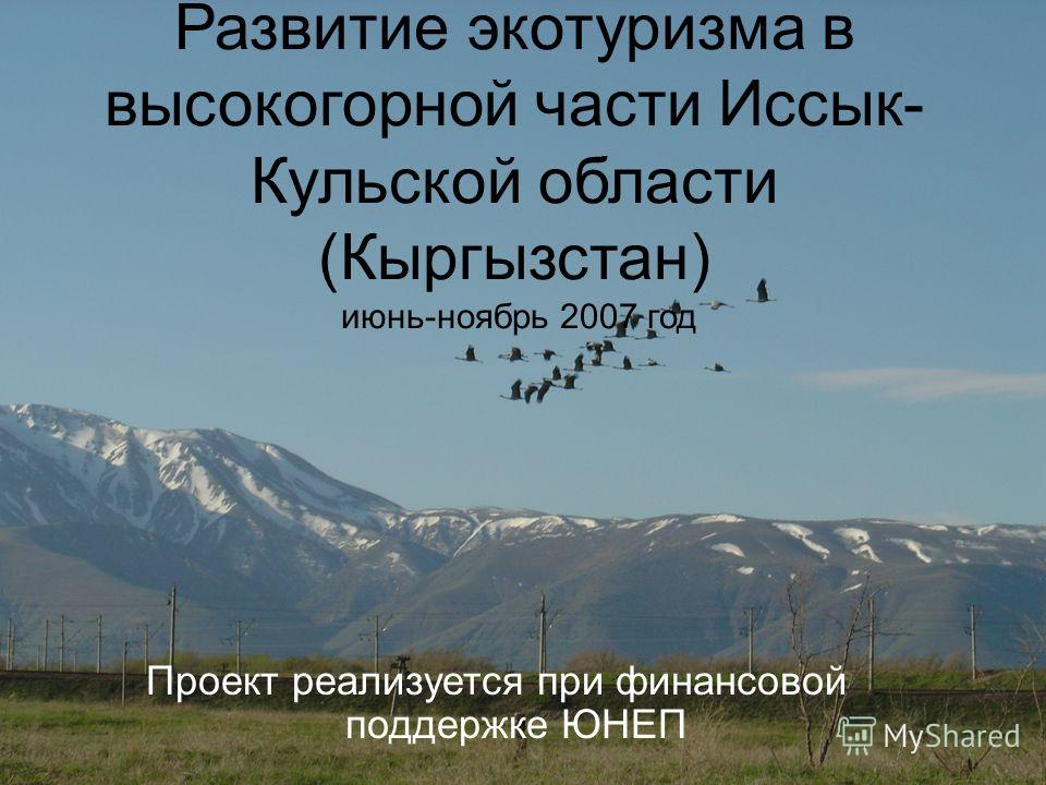 Развитие экотуризма в высокогорной части Иссык- Кульской области (Кыргызстан) июнь-ноябрь 2007 год Проект реализуется при финансовой поддержке ЮНЕП
