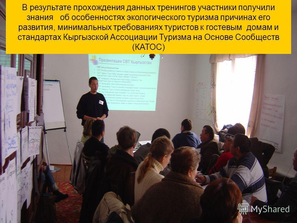 В результате прохождения данных тренингов участники получили знания об особенностях экологического туризма причинах его развития, минимальных требованиях туристов к гостевым домам и стандартах Кыргызской Ассоциации Туризма на Основе Сообществ (КАТОС)