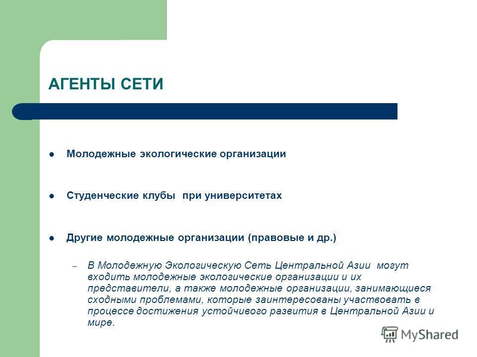 АГЕНТЫ СЕТИ Молодежные экологические организации Студенческие клубы при университетах Другие молодежные организации (правовые и др.) – В Молодежную Экологическую Сеть Центральной Азии могут входить молодежные экологические организации и их представит