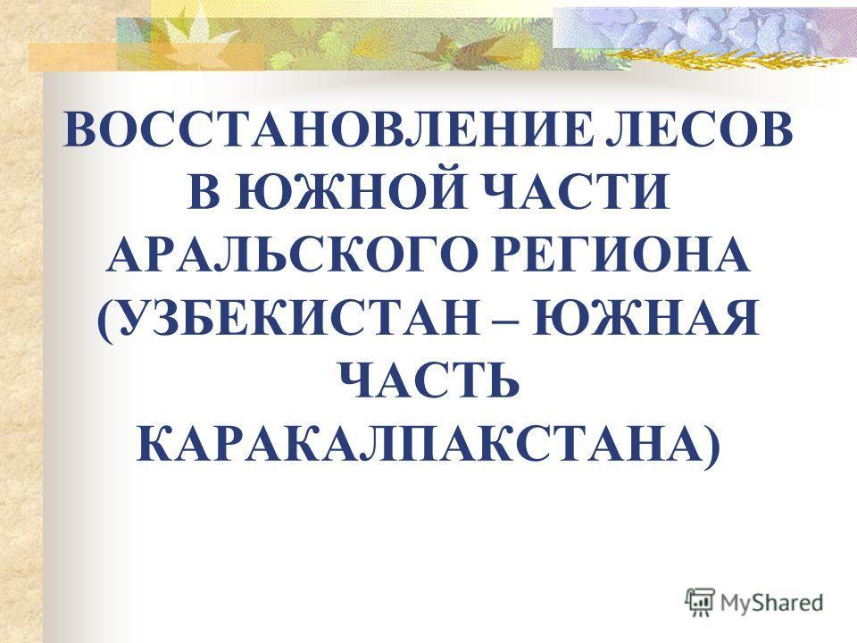 ВОССТАНОВЛЕНИЕ ЛЕСОВ В ЮЖНОЙ ЧАСТИ АРАЛЬСКОГО РЕГИОНА (УЗБЕКИСТАН – ЮЖНАЯ ЧАСТЬ КАРАКАЛПАКСТАНА)
