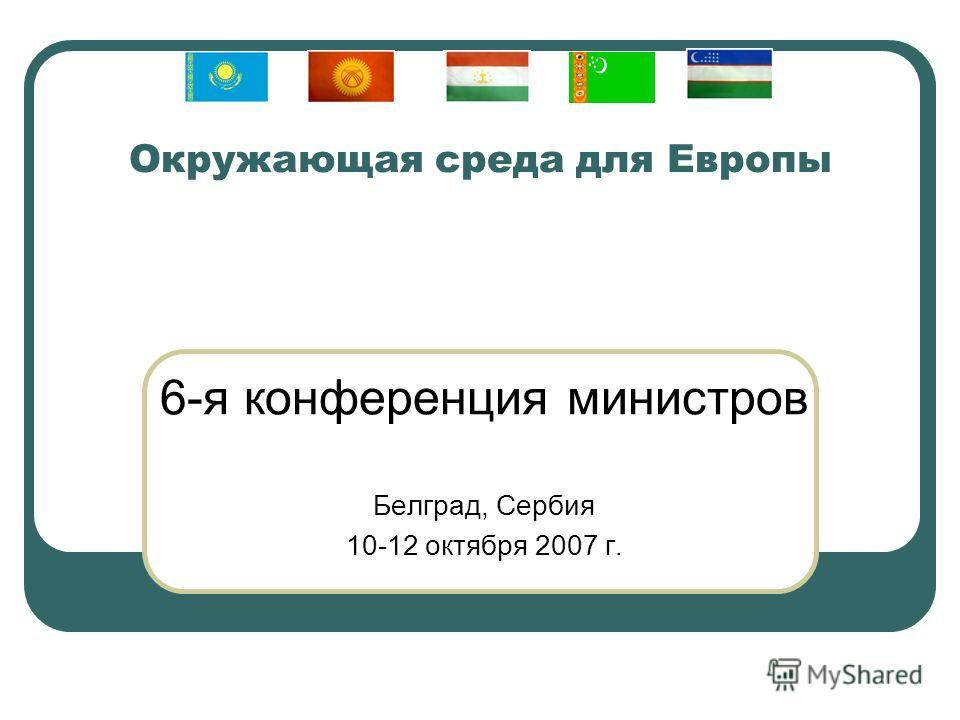 Окружающая среда для Европы 6-я конференция министров Белград, Сербия 10-12 октября 2007 г.