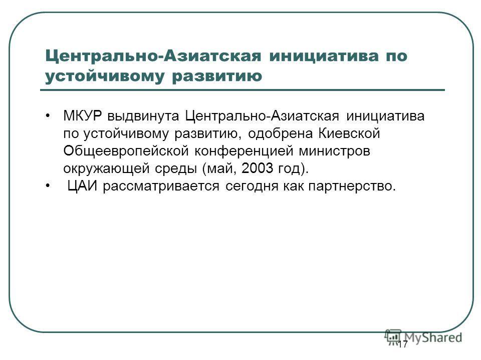 17 Центрально-Азиатская инициатива по устойчивому развитию МКУР выдвинута Центрально-Азиатская инициатива по устойчивому развитию, одобрена Киевской Общеевропейской конференцией министров окружающей среды (май, 2003 год). ЦАИ рассматривается сегодня