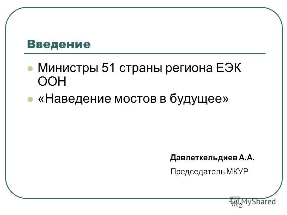 2 Введение Министры 51 страны региона ЕЭК ООН «Наведение мостов в будущее» Давлеткельдиев А.А. Председатель МКУР
