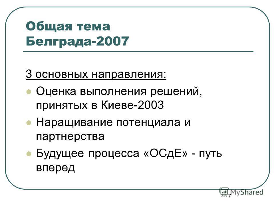 7 Общая тема Белграда-2007 3 основных направления: Оценка выполнения решений, принятых в Киеве-2003 Наращивание потенциала и партнерства Будущее процесса «ОСдЕ» - путь вперед