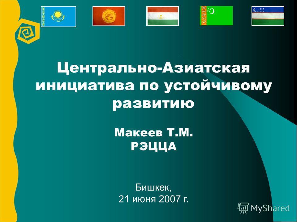 Центрально-Азиатская инициатива по устойчивому развитию Макеев Т.М. РЭЦЦА Бишкек, 21 июня 2007 г.