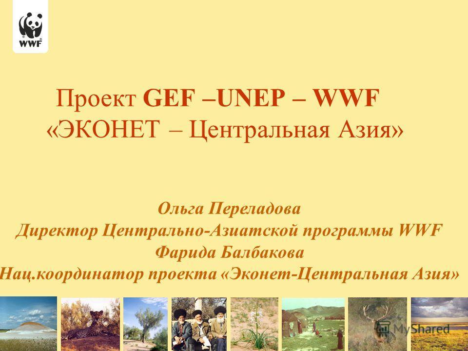 Проект GEF –UNEP – WWF «ЭКОНЕТ – Центральная Азия» Ольга Переладова Директор Центрально-Азиатской программы WWF Фарида Балбакова Нац.координатор проекта «Эконет-Центральная Азия»