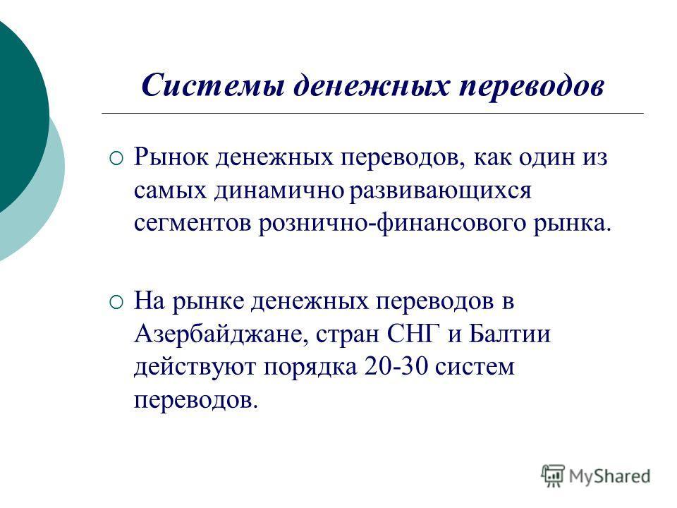 Системы денежных переводов Рынок денежных переводов, как один из самых динамично развивающихся сегментов рознично-финансового рынка. На рынке денежных переводов в Азербайджане, стран СНГ и Балтии действуют порядка 20-30 систем переводов.