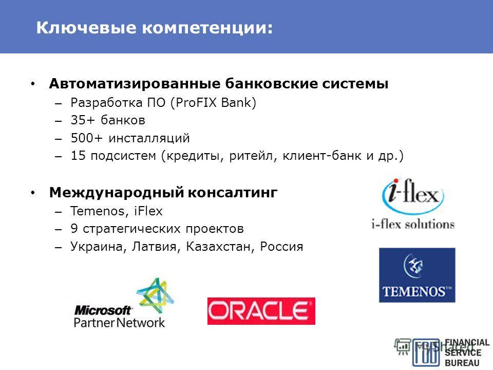 Ключевые компетенции: Автоматизированные банковские системы – Разработка ПО (ProFIX Bank) – 35+ банков – 500+ инсталляций – 15 подсистем (кредиты, ритейл, клиент-банк и др.) Международный консалтинг – Temenos, iFlex – 9 стратегических проектов – Укра