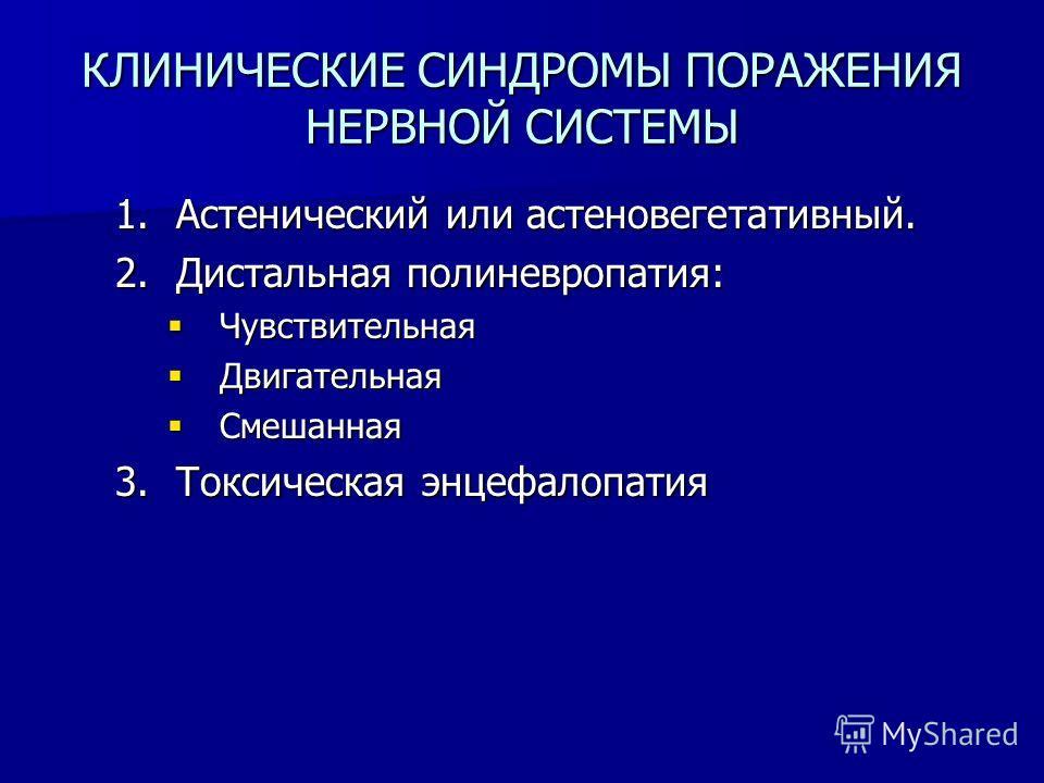 КЛИНИЧЕСКИЕ СИНДРОМЫ ПОРАЖЕНИЯ НЕРВНОЙ СИСТЕМЫ 1.Астенический или астеновегетативный. 2.Дистальная полиневропатия: Чувствительная Чувствительная Двигательная Двигательная Смешанная Смешанная 3.Токсическая энцефалопатия