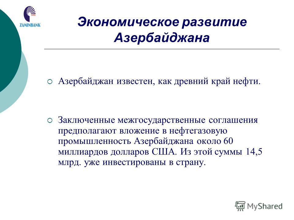 Экономическое развитие Азербайджана Азербайджан известен, как древний край нефти. Заключенные межгосударственные соглашения предполагают вложение в нефтегазовую промышленность Азербайджана около 60 миллиардов долларов США. Из этой суммы 14,5 млрд. уж