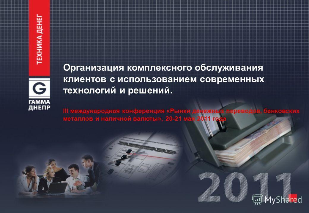 Организация комплексного обслуживания клиентов с использованием современных технологий и решений. III международная конференция «Рынки денежных переводов, банковских металлов и наличной валюты», 20-21 мая 2011 года