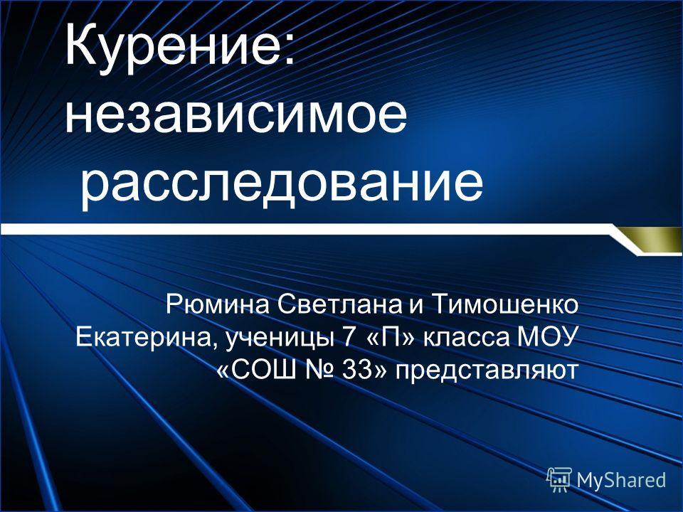 Курение: независимое расследование Рюмина Светлана и Тимошенко Екатерина, ученицы 7 «П» класса МОУ «СОШ 33» представляют
