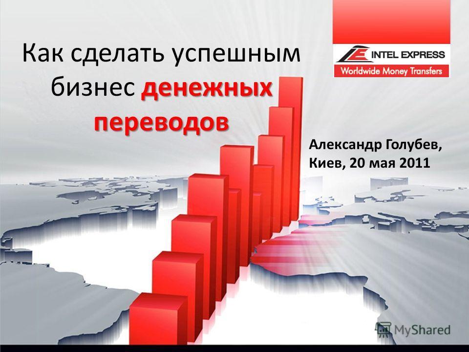 денежных переводов Как сделать успешным бизнес денежных переводов Александр Голубев, Киев, 20 мая 2011