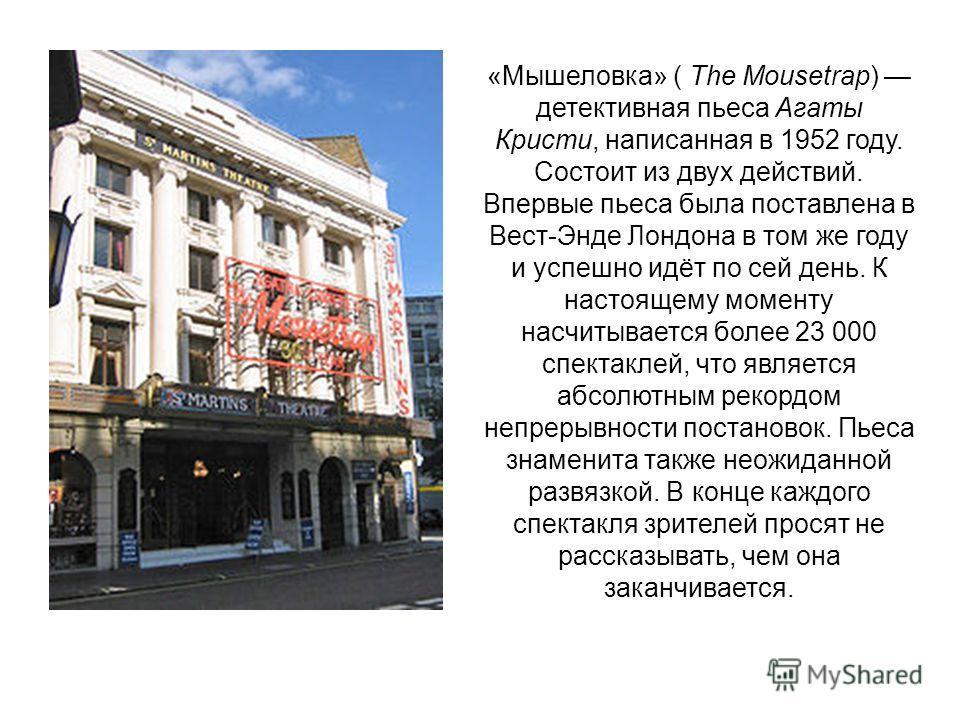 «Мышеловка» ( The Mousetrap) детективная пьеса Агаты Кристи, написанная в 1952 году. Состоит из двух действий. Впервые пьеса была поставлена в Вест-Энде Лондона в том же году и успешно идёт по сей день. К настоящему моменту насчитывается более 23 000