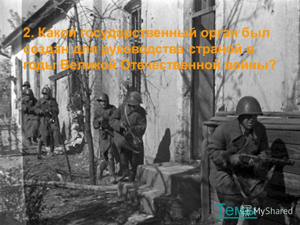 2. Какой государственный орган был создан для руководства страной в годы Великой Отечественной войны? Темы