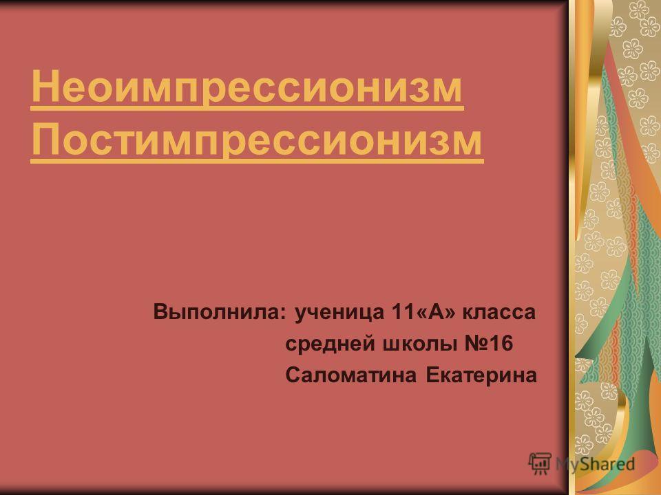 Неоимпрессионизм Постимпрессионизм Выполнила: ученица 11«А» класса средней школы 16 Саломатина Екатерина