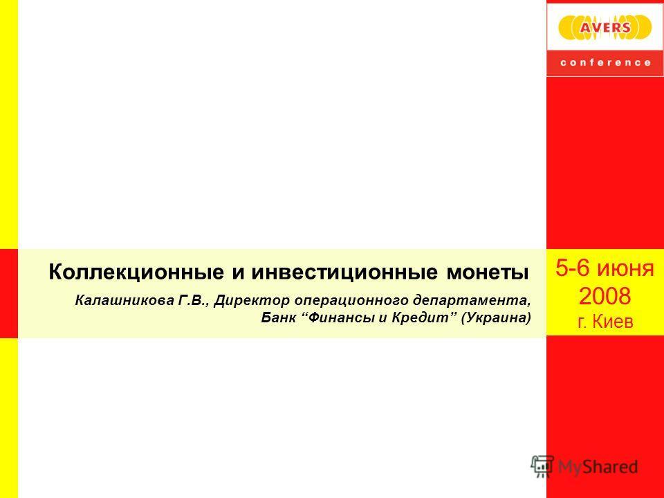 Коллекционные и инвестиционные монеты Калашникова Г.В., Директор операционного департамента, Банк Финансы и Кредит (Украина) 5-6 июня 2008 г. Киев