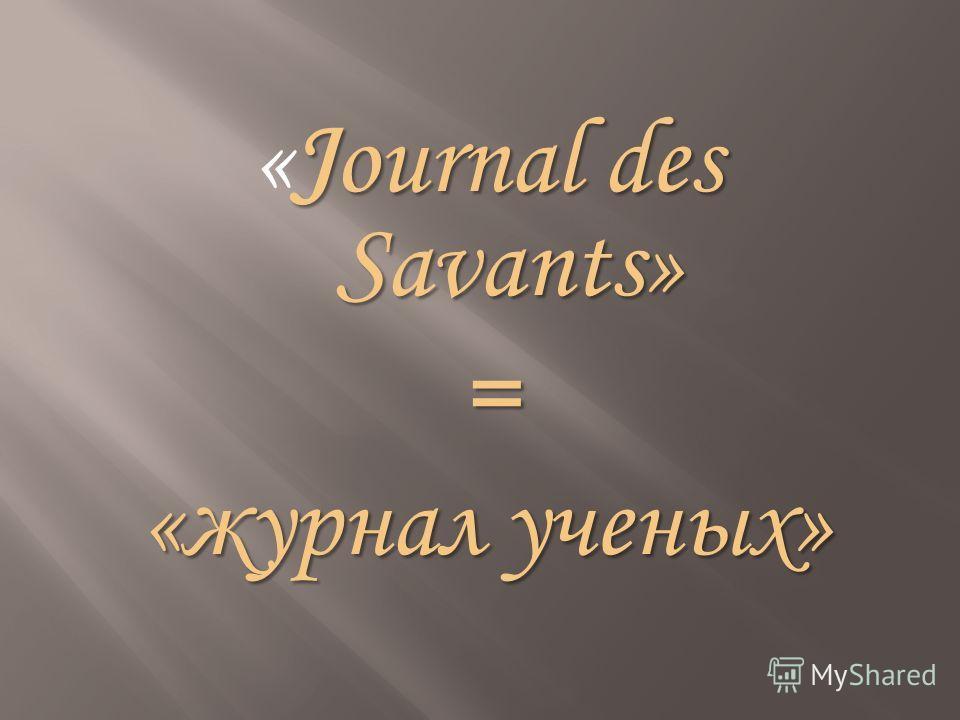 Journal des Savants» «Journal des Savants»= «журнал ученых»