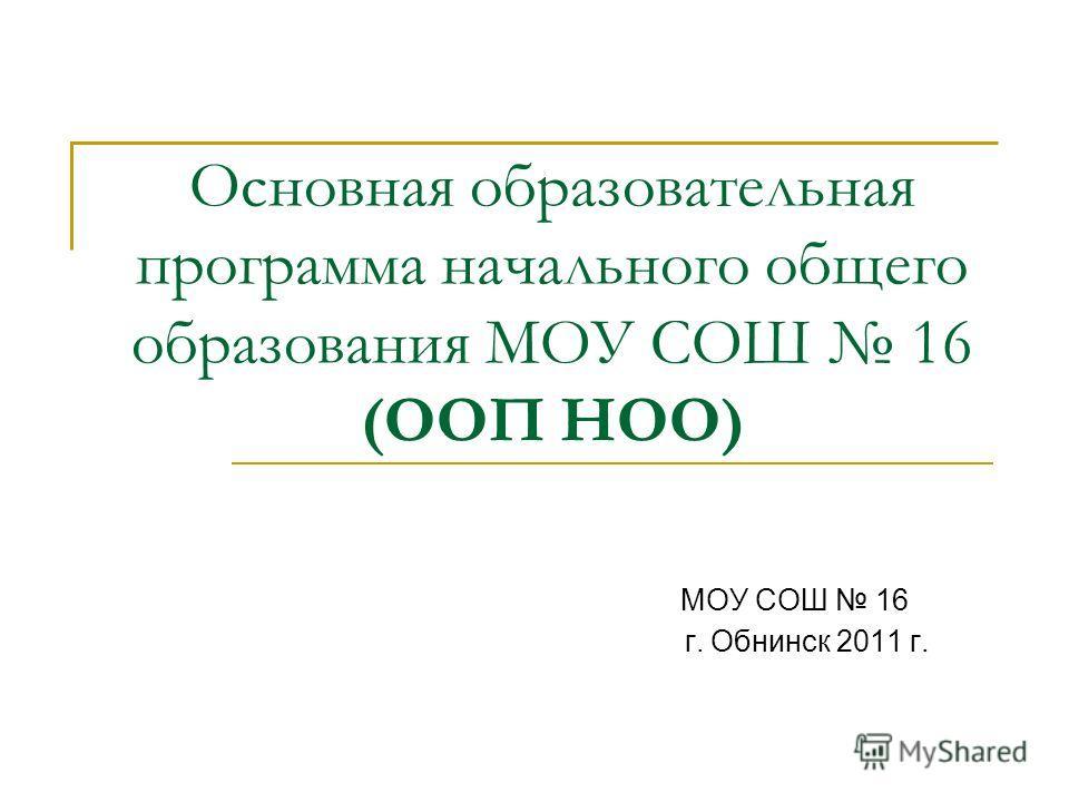 Основная образовательная программа начального общего образования МОУ СОШ 16 (ООП НОО) МОУ СОШ 16 г. Обнинск 2011 г.
