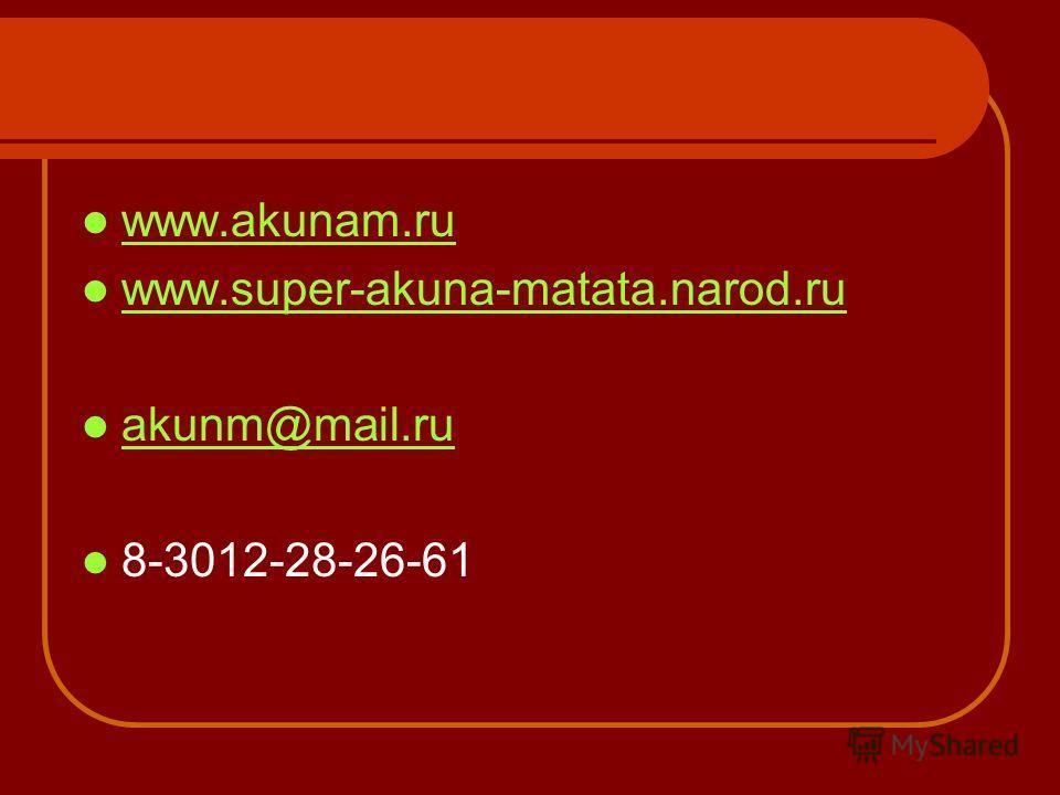 www.akunam.ru www.super-akuna-matata.narod.ru akunm@mail.ru 8-3012-28-26-61
