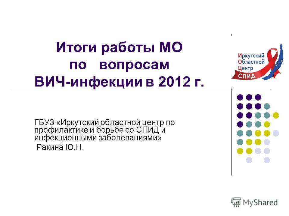 Итоги работы МО по вопросам ВИЧ-инфекции в 2012 г. ГБУЗ «Иркутский областной центр по профилактике и борьбе со СПИД и инфекционными заболеваниями» Ракина Ю.Н.