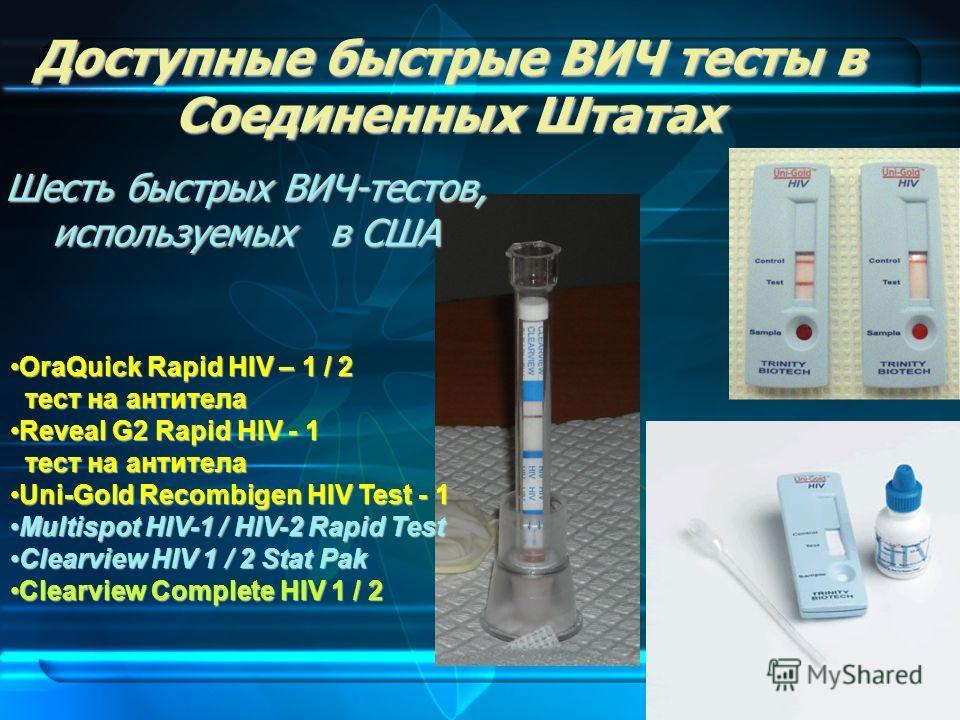 Доступные быстрые ВИЧ тесты в Соединенных Штатах Шесть быстрых ВИЧ-тестов, используемых в США OraQuick Rapid HIV – 1 / 2 тест на антителаOraQuick Rapid HIV – 1 / 2 тест на антитела Reveal G2 Rapid HIV - 1 тест на антителаReveal G2 Rapid HIV - 1 тест