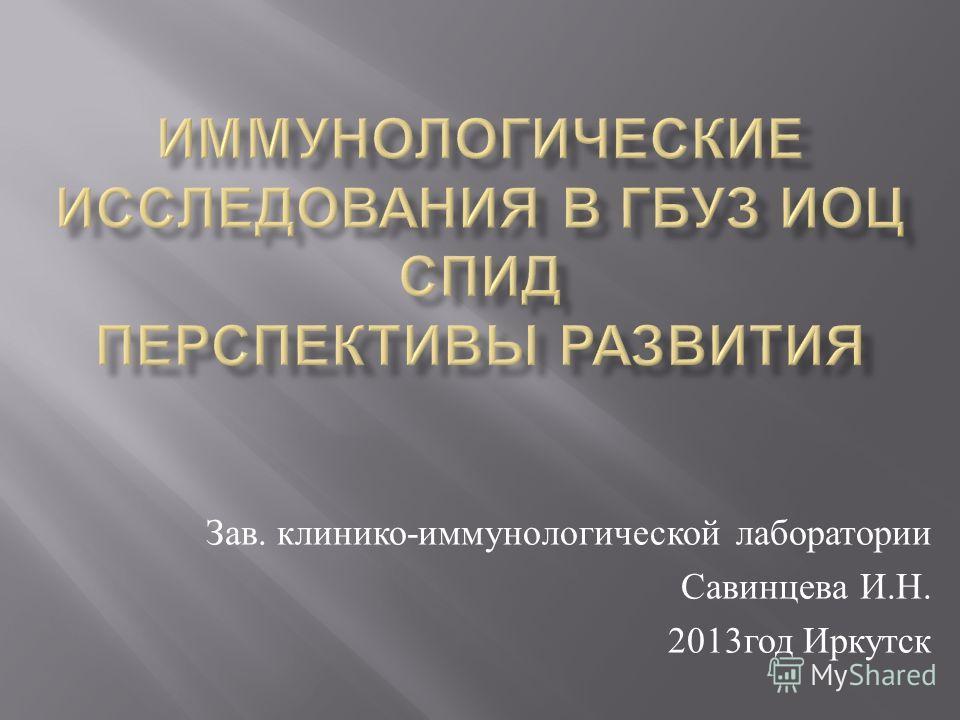 Зав. клинико - иммунологической лаборатории Савинцева И. Н. 2013 год Иркутск