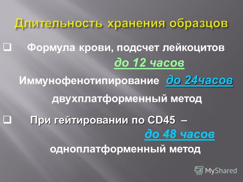 Формула крови, подсчет лейкоцитов до 12 часов до 24часов Иммунофенотипирование до 24часов двухплатформенный метод При гейтировании по CD45 – до 48 часов одноплатформенный метод