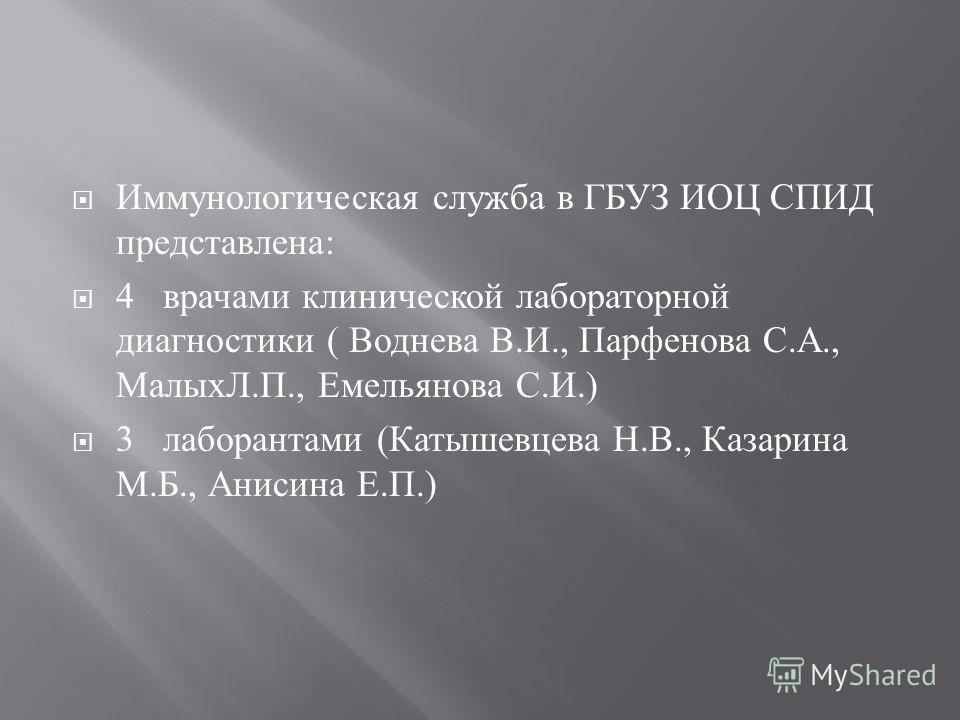 Иммунологическая служба в ГБУЗ ИОЦ СПИД представлена : 4 врачами клинической лабораторной диагностики ( Воднева В. И., Парфенова С. А., МалыхЛ. П., Емельянова С. И.) 3 лаборантами ( Катышевцева Н. В., Казарина М. Б., Анисина Е. П.)