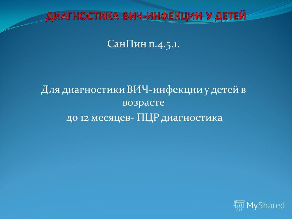 СанПин п.4.5.1. Для диагностики ВИЧ-инфекции у детей в возрасте до 12 месяцев- ПЦР диагностика +