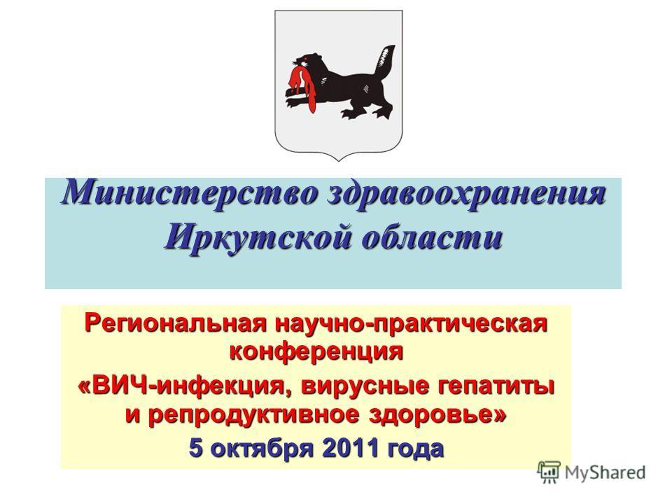 Министерство здравоохранения Иркутской области Региональная научно-практическая конференция «ВИЧ-инфекция, вирусные гепатиты и репродуктивное здоровье» 5 октября 2011 года