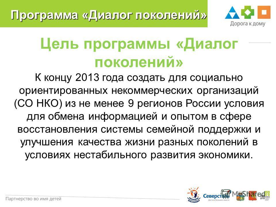Программа «Диалог поколений» Цель программы «Диалог поколений» К концу 2013 года создать для социально ориентированных некоммерческих организаций (СО НКО) из не менее 9 регионов России условия для обмена информацией и опытом в сфере восстановления си