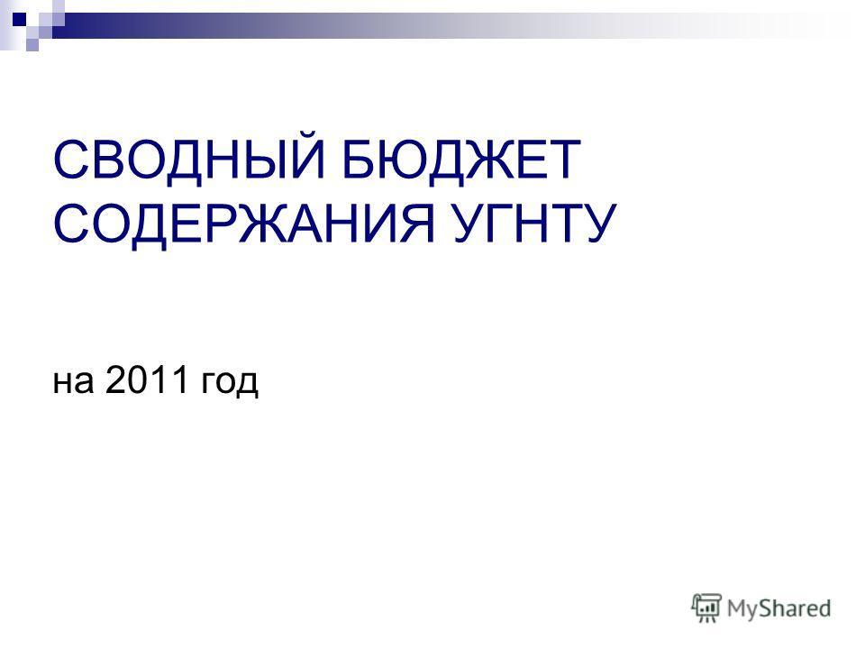 СВОДНЫЙ БЮДЖЕТ СОДЕРЖАНИЯ УГНТУ на 2011 год