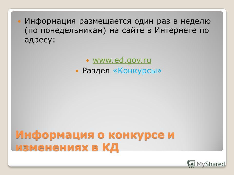 Информация о конкурсе и изменениях в КД Информация размещается один раз в неделю (по понедельникам) на сайте в Интернете по адресу: www.ed.gov.ru Раздел «Конкурсы»