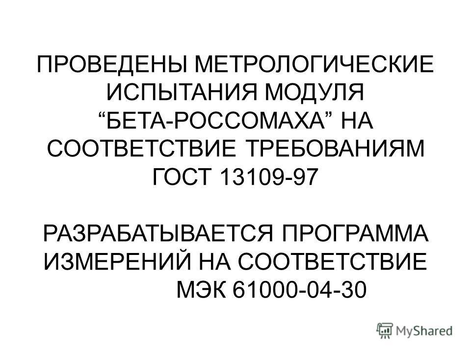 ПРОВЕДЕНЫ МЕТРОЛОГИЧЕСКИЕ ИСПЫТАНИЯ МОДУЛЯ БЕТА-РОССОМАХА НА СООТВЕТСТВИЕ ТРЕБОВАНИЯМ ГОСТ 13109-97 РАЗРАБАТЫВАЕТСЯ ПРОГРАММА ИЗМЕРЕНИЙ НА СООТВЕТСТВИЕ МЭК 61000-04-30