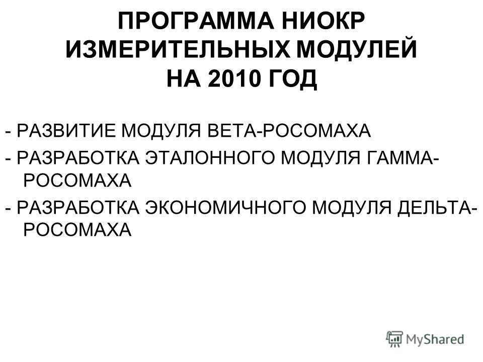 ПРОГРАММА НИОКР ИЗМЕРИТЕЛЬНЫХ МОДУЛЕЙ НА 2010 ГОД - РАЗВИТИЕ МОДУЛЯ ВЕТА-РОСОМАХА - РАЗРАБОТКА ЭТАЛОННОГО МОДУЛЯ ГАММА- РОСОМАХА - РАЗРАБОТКА ЭКОНОМИЧНОГО МОДУЛЯ ДЕЛЬТА- РОСОМАХА