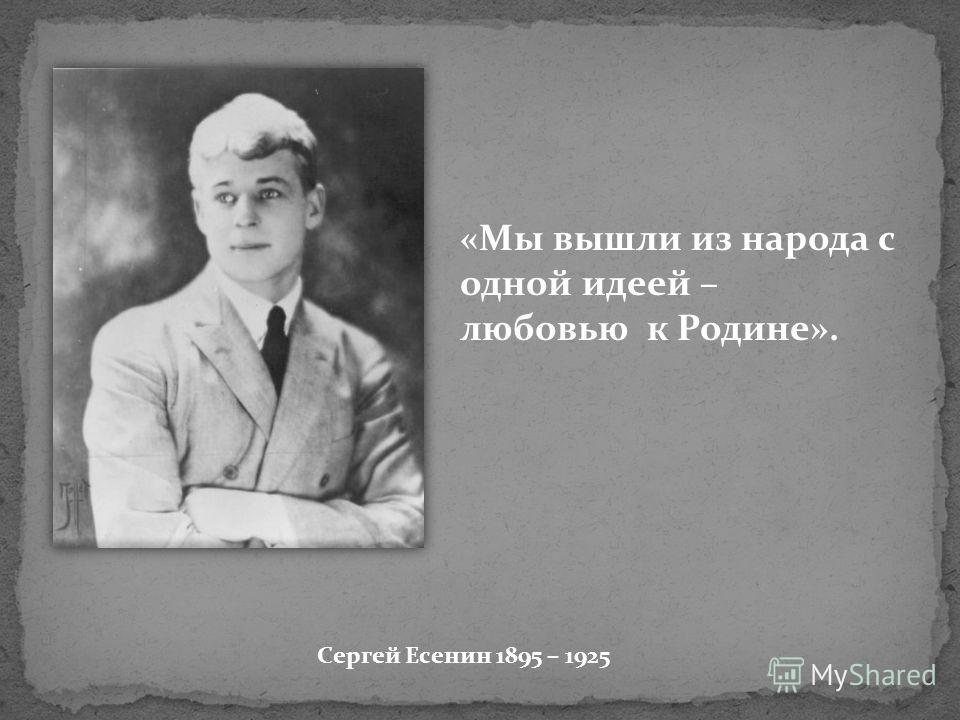 Сергей Есенин 1895 – 1925 «Мы вышли из народа с одной идеей – любовью к Родине».