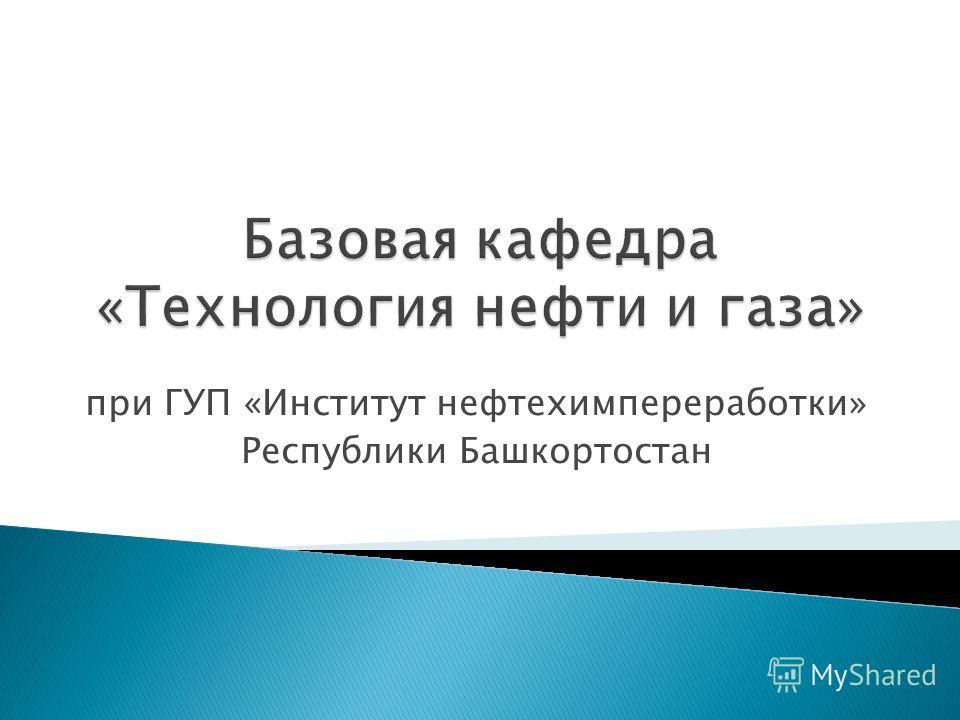 при ГУП «Институт нефтехимпереработки» Республики Башкортостан