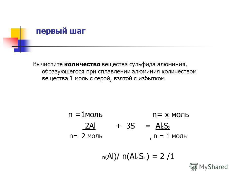 первый шаг Вычислите количество вещества сульфида алюминия, образующегося при сплавлении алюминия количеством вещества 1 моль с серой, взятой с избытком n =1моль n= х моль 2Al + 3S = Al 2 S 3 n= 2 моль n = 1 моль n( Al)/ n(Al 2 S 3 ) = 2 /1 второй ша