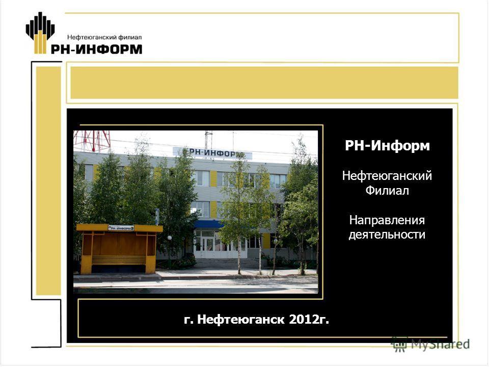 РН-Информ Нефтеюганский Филиал Направления деятельности г. Нефтеюганск 2012г.