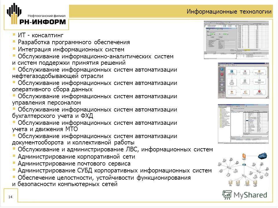 14 Информационные технологии ИT - консалтинг Разработка программного обеспечения Интеграция информационных систем Обслуживание информационно-аналитических систем и систем поддержки принятия решений Обслуживание информационных систем автоматизации неф