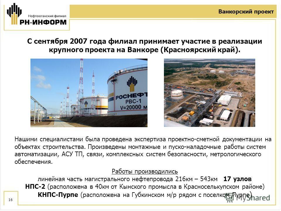16 Ванкорский проект С сентября 2007 года филиал принимает участие в реализации крупного проекта на Ванкоре (Красноярский край). Нашими специалистами была проведена экспертиза проектно-сметной документации на объектах строительства. Произведены монта