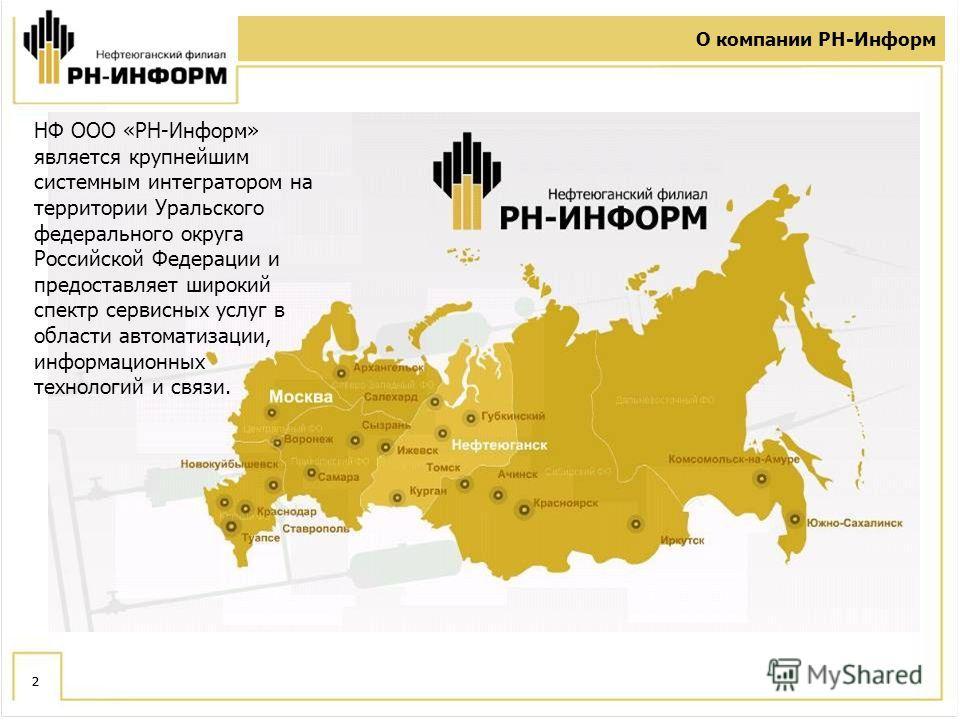 2 О компании РН-Информ 2 НФ ООО «РН-Информ» является крупнейшим системным интегратором на территории Уральского федерального округа Российской Федерации и предоставляет широкий спектр сервисных услуг в области автоматизации, информационных технологий